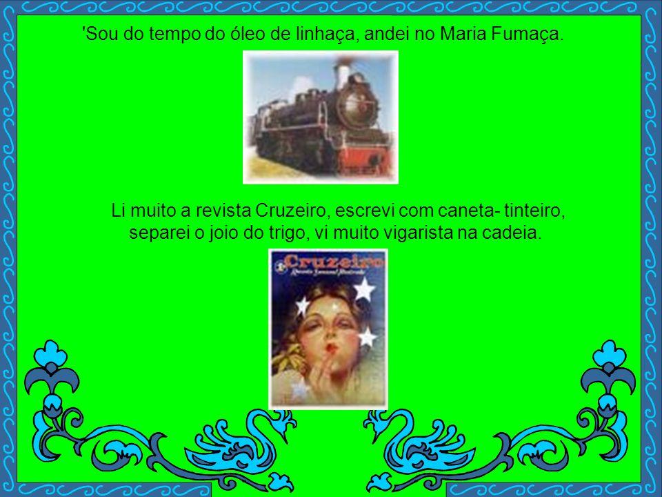Sou do tempo do óleo de linhaça, andei no Maria Fumaça.