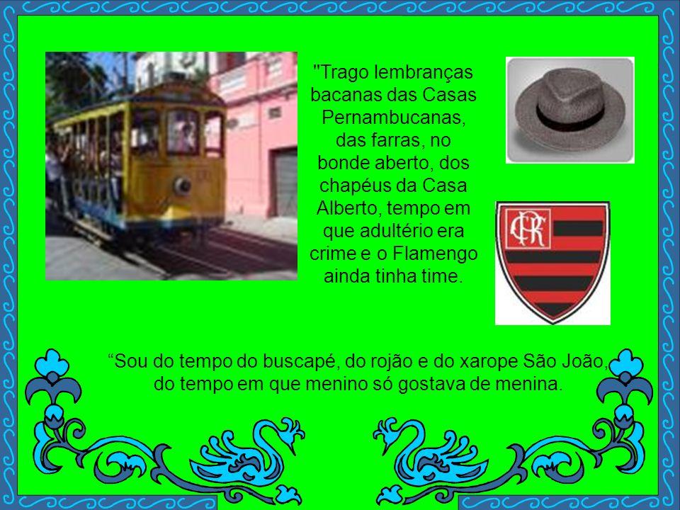Trago lembranças bacanas das Casas Pernambucanas, das farras, no bonde aberto, dos chapéus da Casa Alberto, tempo em que adultério era crime e o Flamengo ainda tinha time.