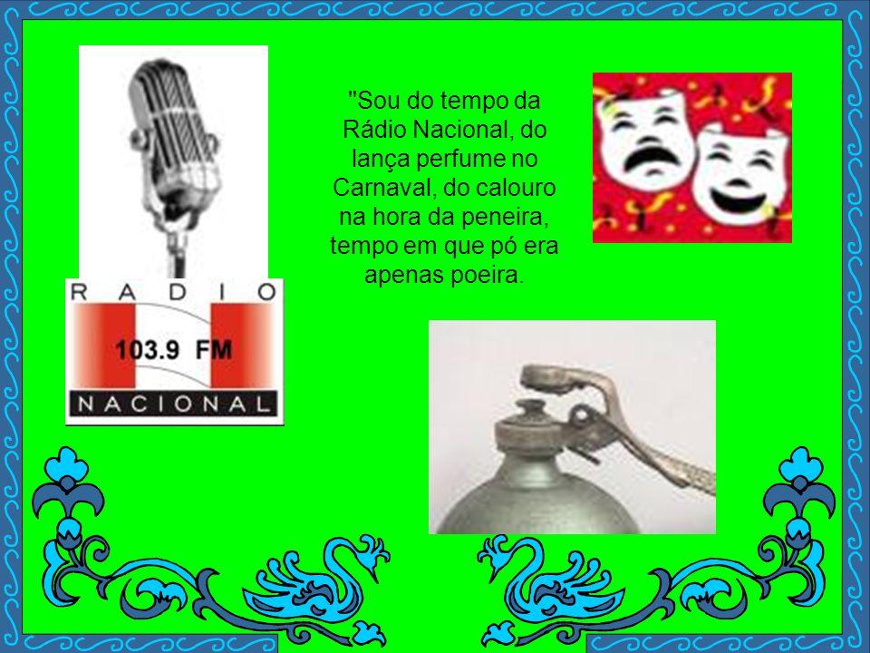 Sou do tempo da Rádio Nacional, do lança perfume no Carnaval, do calouro na hora da peneira, tempo em que pó era apenas poeira.