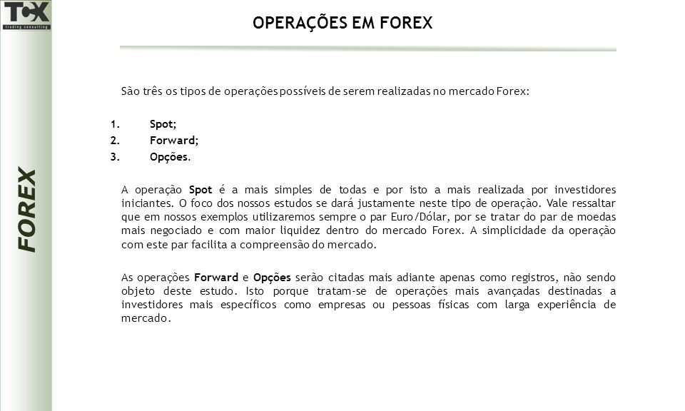 OPERAÇÕES EM FOREX São três os tipos de operações possíveis de serem realizadas no mercado Forex: Spot;