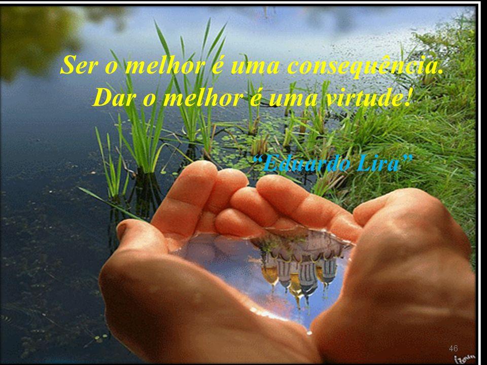 Ser o melhor é uma consequência. Dar o melhor é uma virtude!