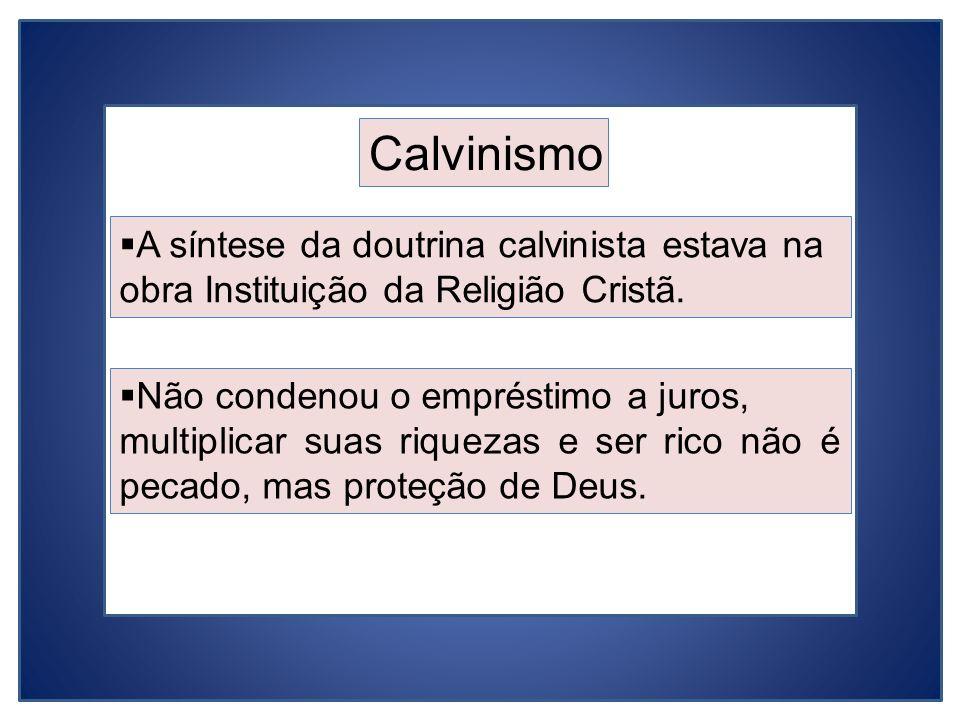Calvinismo A síntese da doutrina calvinista estava na obra Instituição da Religião Cristã. Não condenou o empréstimo a juros,