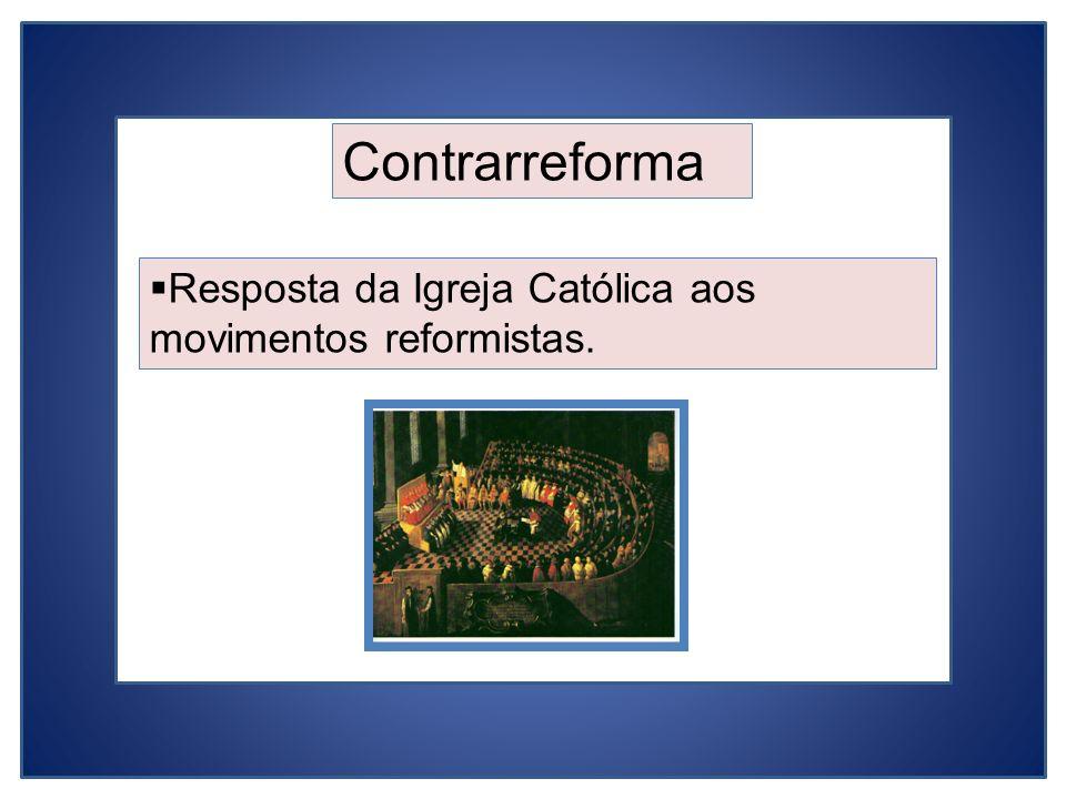 Contrarreforma Resposta da Igreja Católica aos movimentos reformistas.