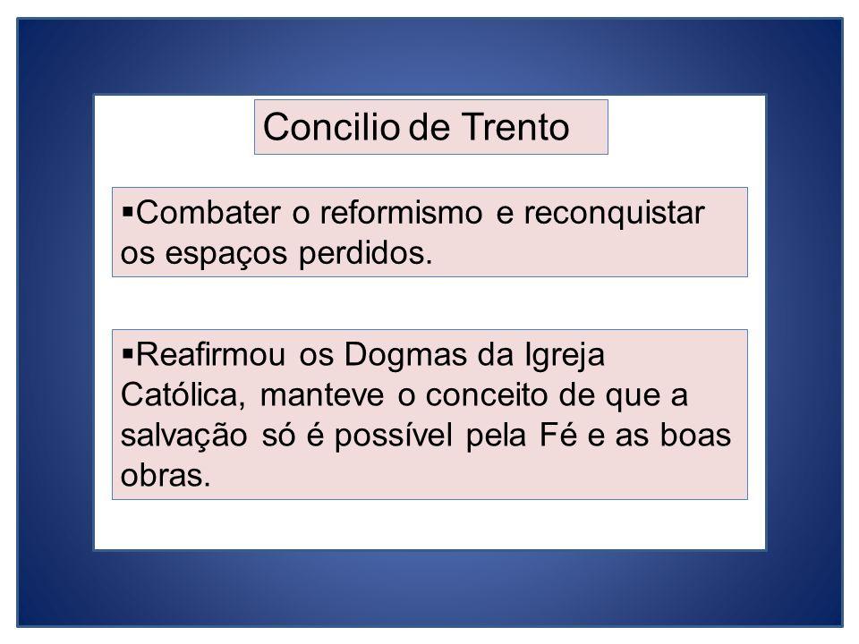 Concilio de Trento Combater o reformismo e reconquistar os espaços perdidos.