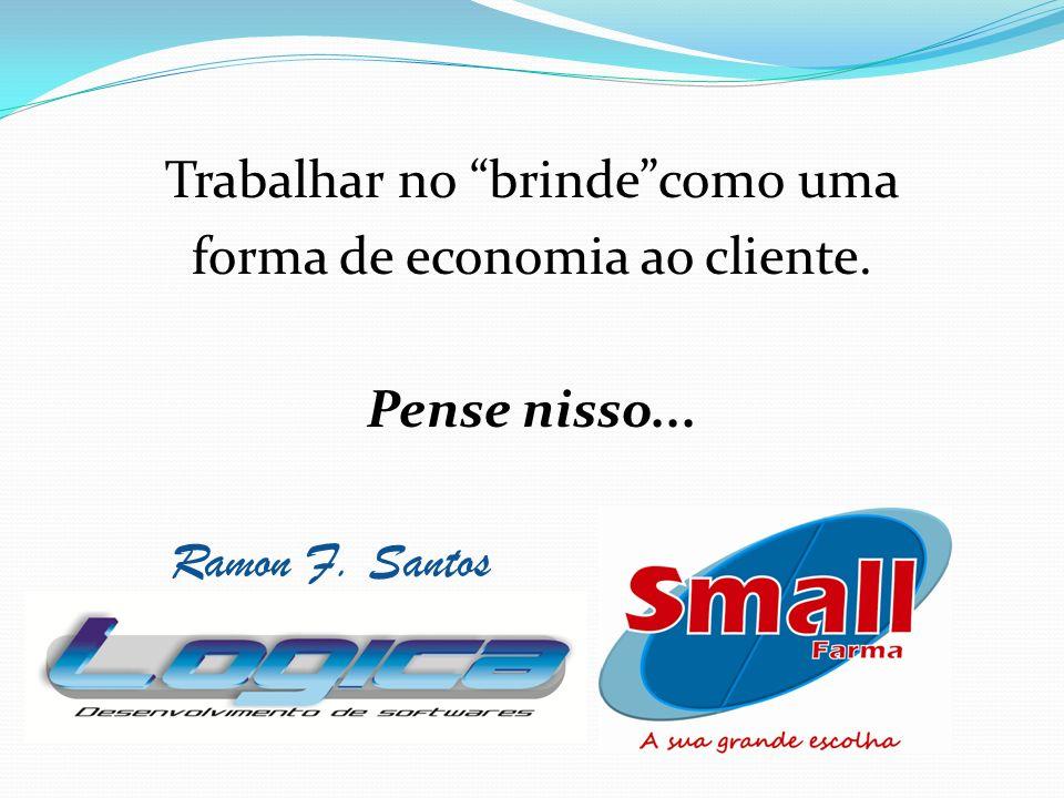 Trabalhar no brinde como uma forma de economia ao cliente. Pense nisso... Ramon F. Santos