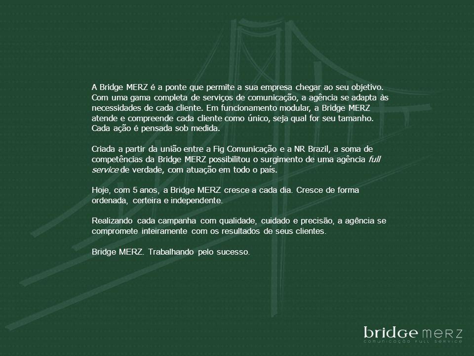 A Bridge MERZ é a ponte que permite a sua empresa chegar ao seu objetivo. Com uma gama completa de serviços de comunicação, a agência se adapta às necessidades de cada cliente. Em funcionamento modular, a Bridge MERZ atende e compreende cada cliente como único, seja qual for seu tamanho. Cada ação é pensada sob medida.