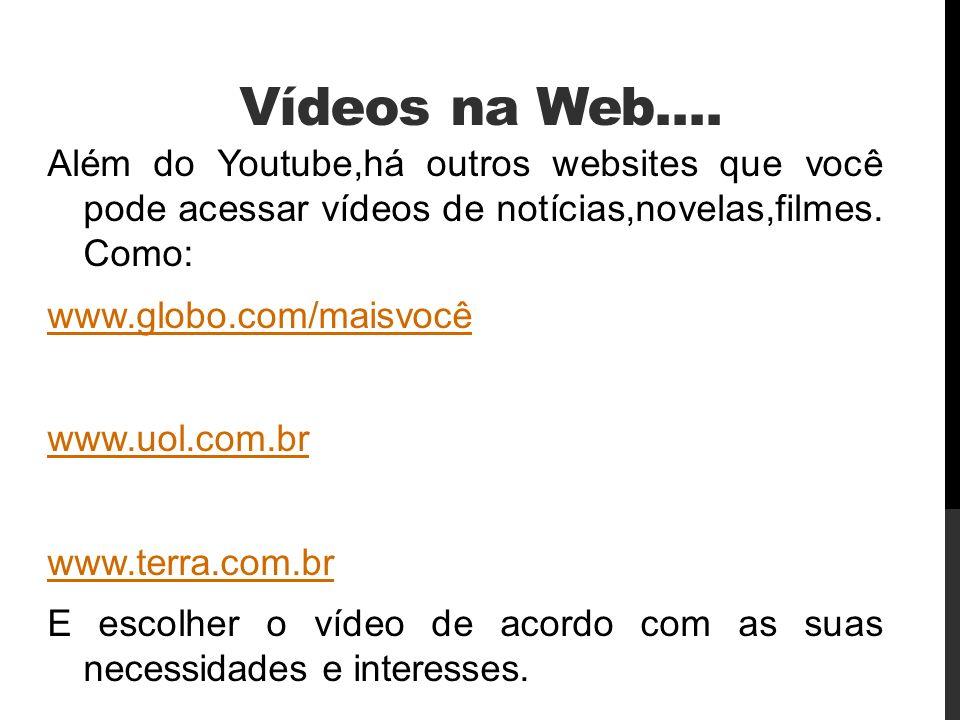 Vídeos na Web.... Além do Youtube,há outros websites que você pode acessar vídeos de notícias,novelas,filmes. Como: