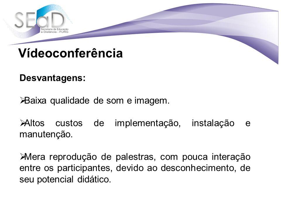 Vídeoconferência Desvantagens: Baixa qualidade de som e imagem.