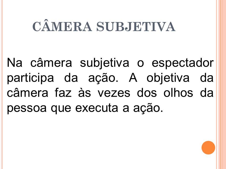 CÂMERA SUBJETIVA Na câmera subjetiva o espectador participa da ação.