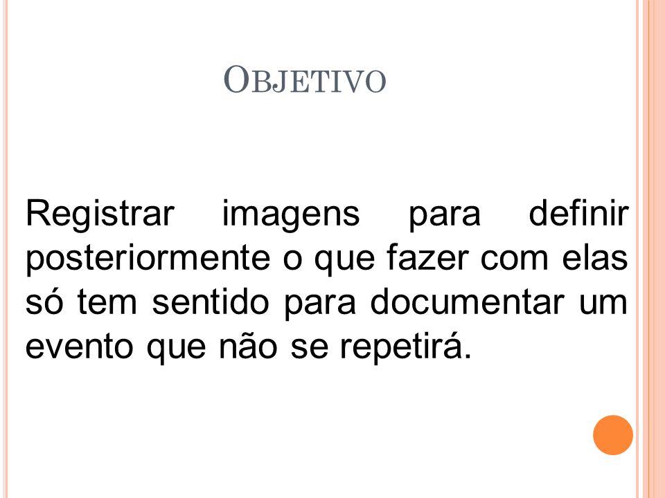 Objetivo Registrar imagens para definir posteriormente o que fazer com elas só tem sentido para documentar um evento que não se repetirá.