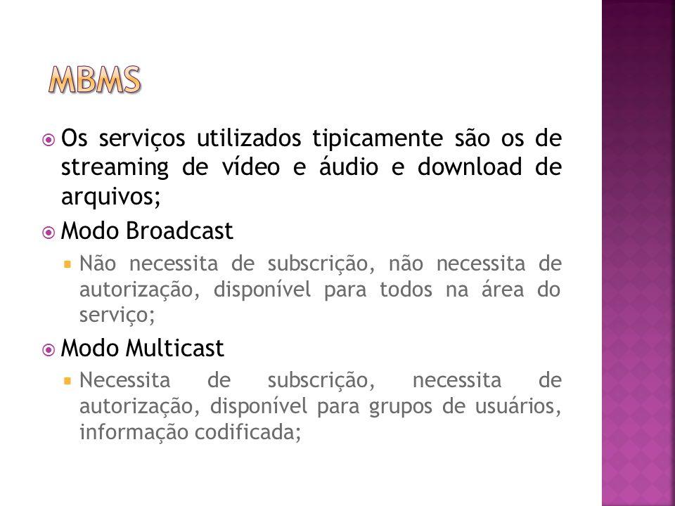 MBMS Os serviços utilizados tipicamente são os de streaming de vídeo e áudio e download de arquivos;