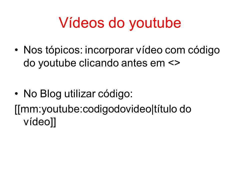 Vídeos do youtube Nos tópicos: incorporar vídeo com código do youtube clicando antes em <> No Blog utilizar código: