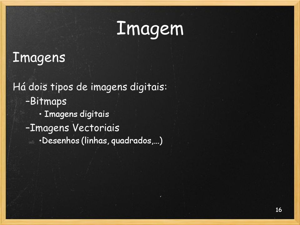 Imagem Imagens Há dois tipos de imagens digitais: Bitmaps