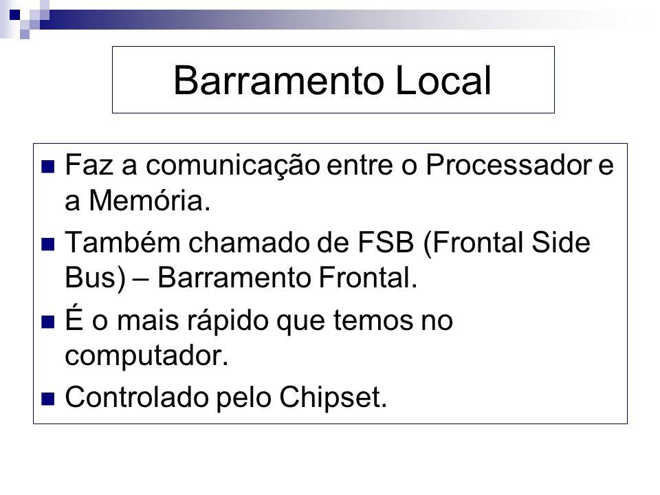 Barramento Local Faz a comunicação entre o Processador e a Memória.