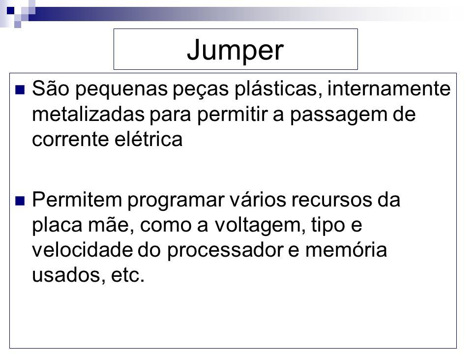 Jumper São pequenas peças plásticas, internamente metalizadas para permitir a passagem de corrente elétrica.