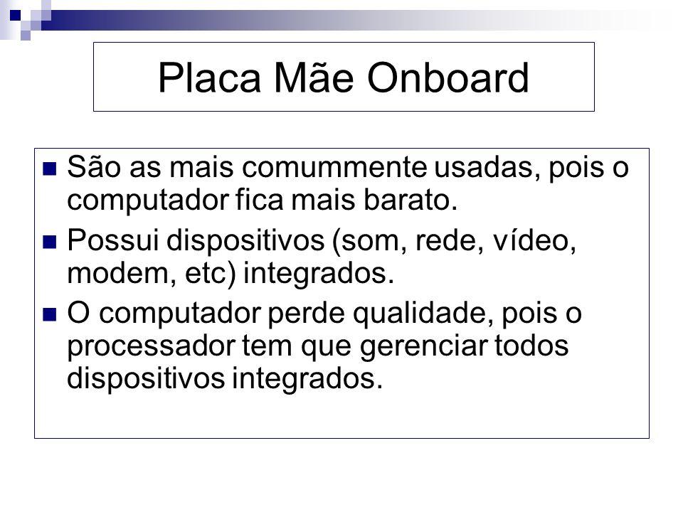 Placa Mãe Onboard São as mais comummente usadas, pois o computador fica mais barato. Possui dispositivos (som, rede, vídeo, modem, etc) integrados.