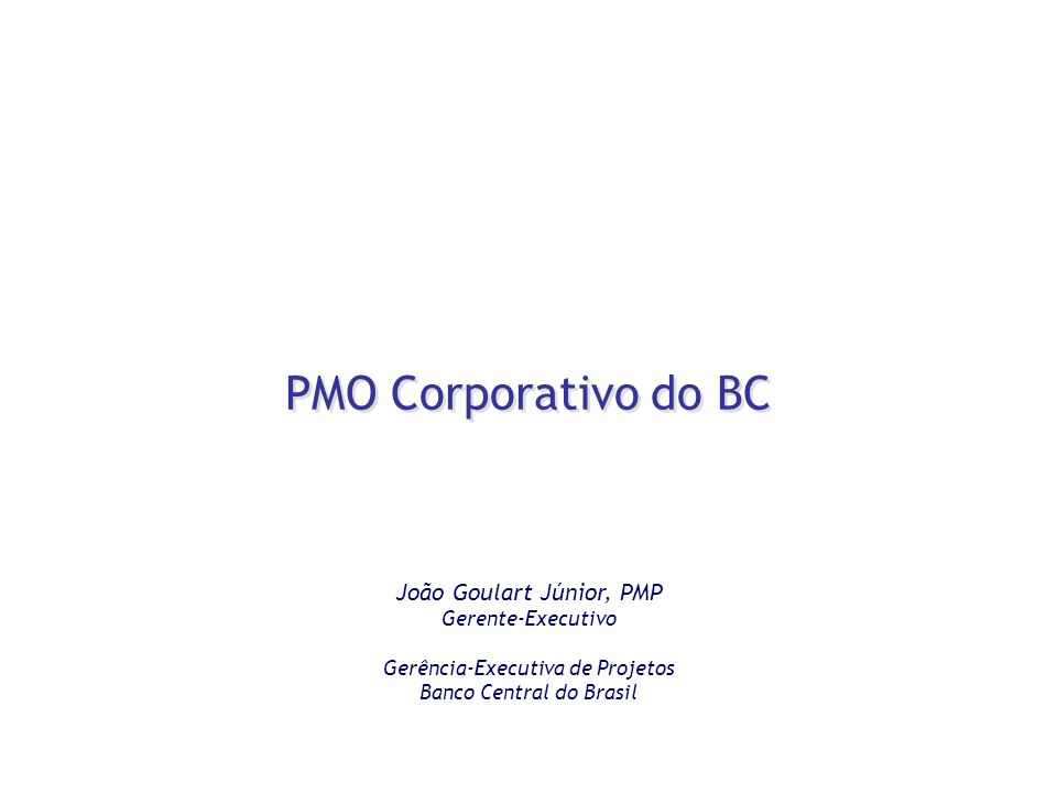 PMO Corporativo do BC João Goulart Júnior, PMP Gerente-Executivo