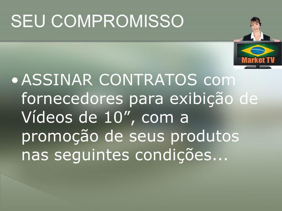 SEU COMPROMISSO ASSINAR CONTRATOS com fornecedores para exibição de Vídeos de 10 , com a promoção de seus produtos nas seguintes condições...