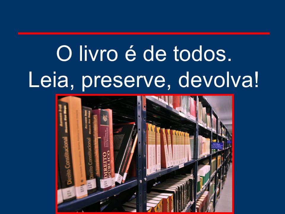 O livro é de todos. Leia, preserve, devolva!