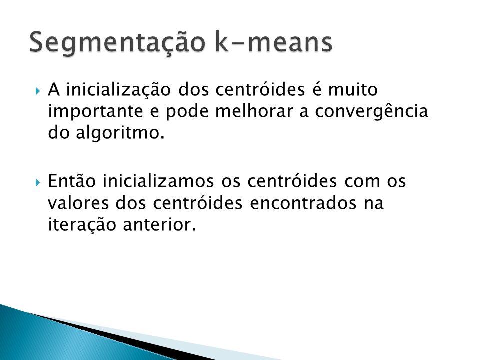 Segmentação k-means A inicialização dos centróides é muito importante e pode melhorar a convergência do algoritmo.