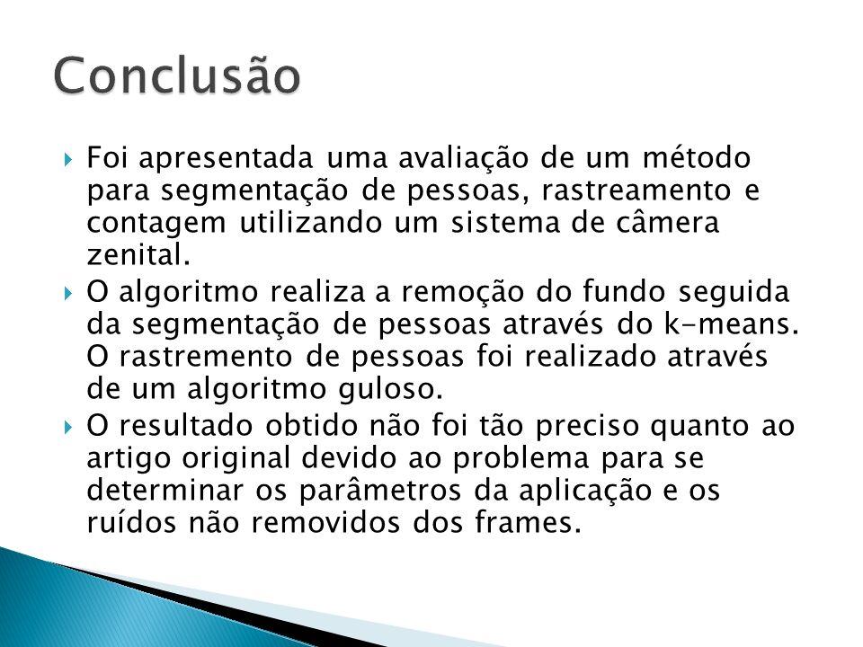 Conclusão Foi apresentada uma avaliação de um método para segmentação de pessoas, rastreamento e contagem utilizando um sistema de câmera zenital.