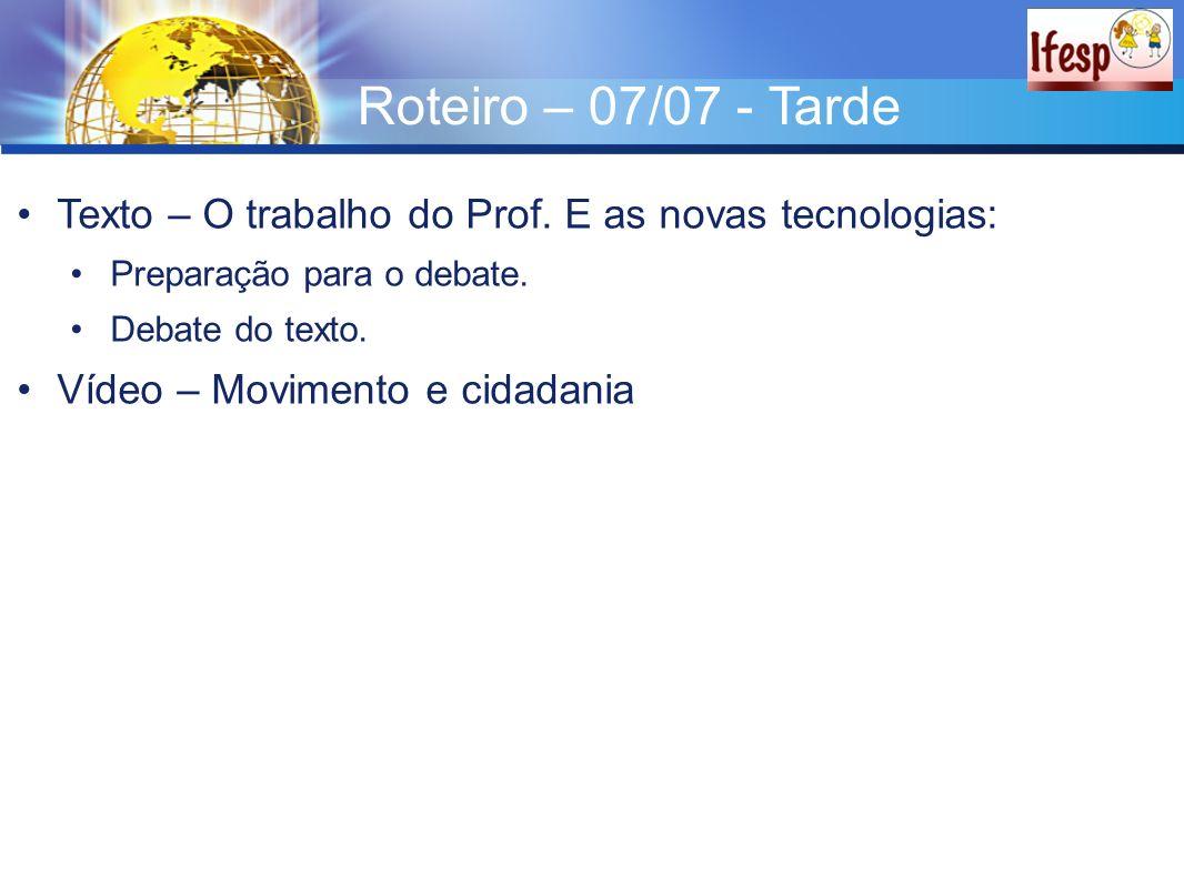 Roteiro – 07/07 - Tarde Texto – O trabalho do Prof. E as novas tecnologias: Preparação para o debate.