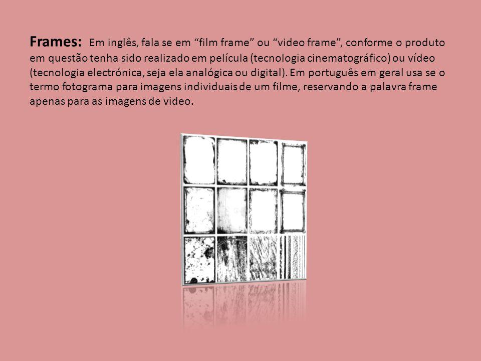 Frames: Em inglês, fala se em film frame ou video frame , conforme o produto em questão tenha sido realizado em película (tecnologia cinematográfico) ou vídeo (tecnologia electrónica, seja ela analógica ou digital).
