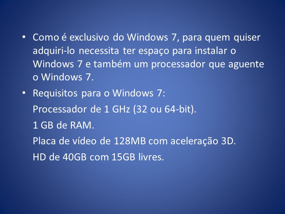 Como é exclusivo do Windows 7, para quem quiser adquiri-lo necessita ter espaço para instalar o Windows 7 e também um processador que aguente o Windows 7.