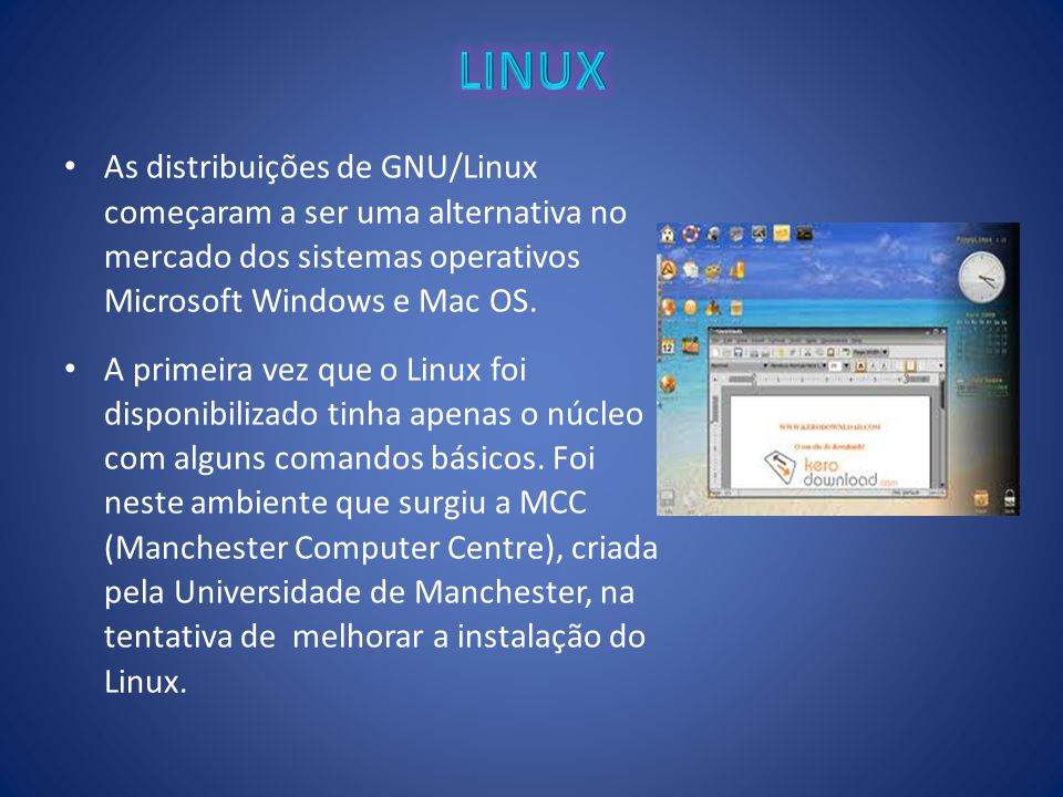 LINUX As distribuições de GNU/Linux começaram a ser uma alternativa no mercado dos sistemas operativos Microsoft Windows e Mac OS.