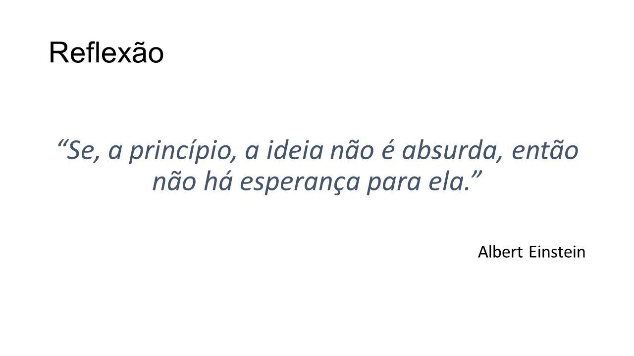 Reflexão Se, a princípio, a ideia não é absurda, então não há esperança para ela. Albert Einstein.