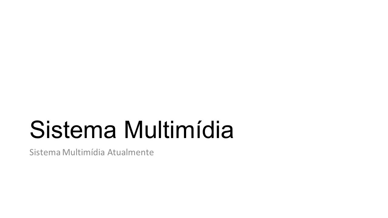 Sistema Multimídia Sistema Multimídia Atualmente