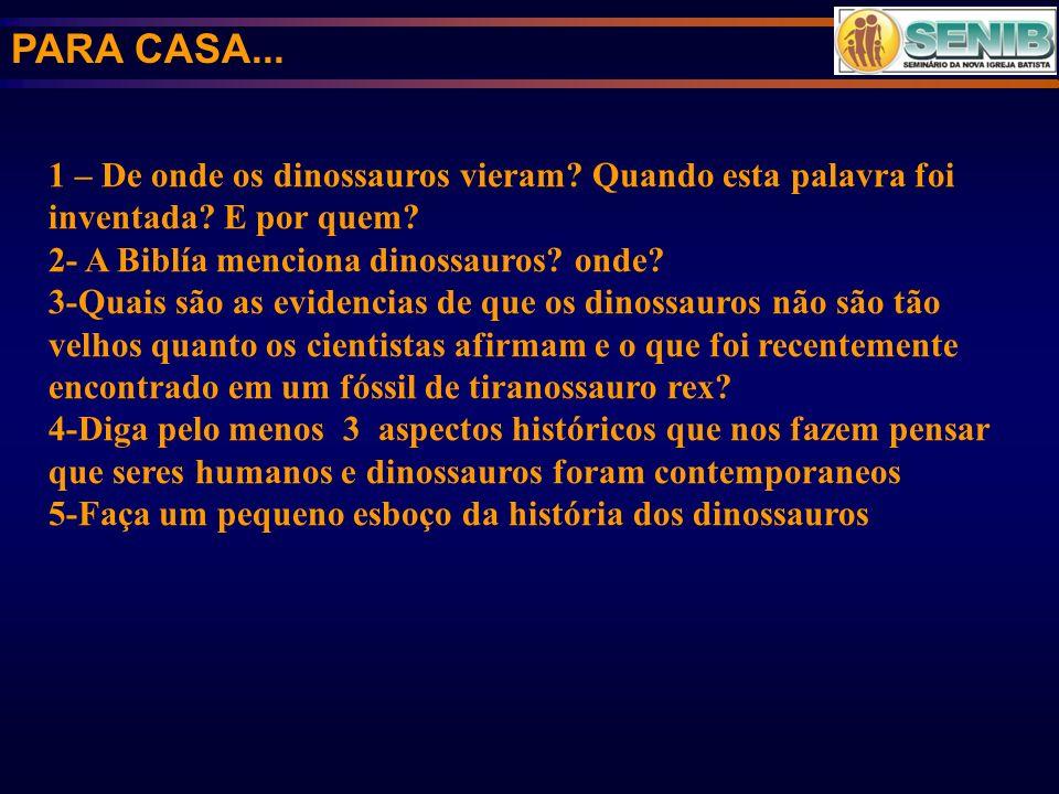 PARA CASA... 1 – De onde os dinossauros vieram Quando esta palavra foi inventada E por quem 2- A Biblía menciona dinossauros onde