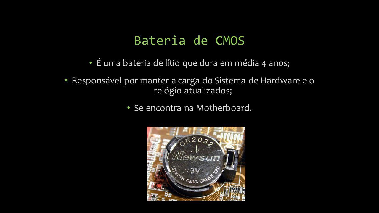 Bateria de CMOS É uma bateria de lítio que dura em média 4 anos;