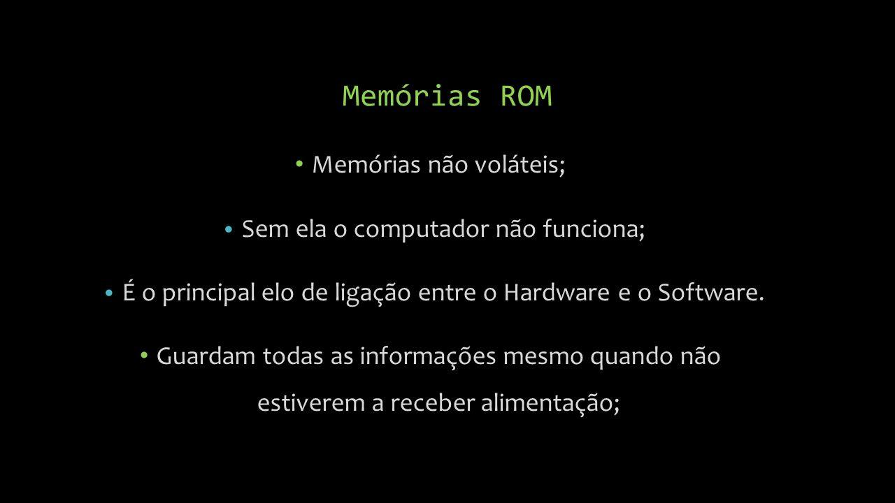 Memórias ROM Memórias não voláteis; Sem ela o computador não funciona;