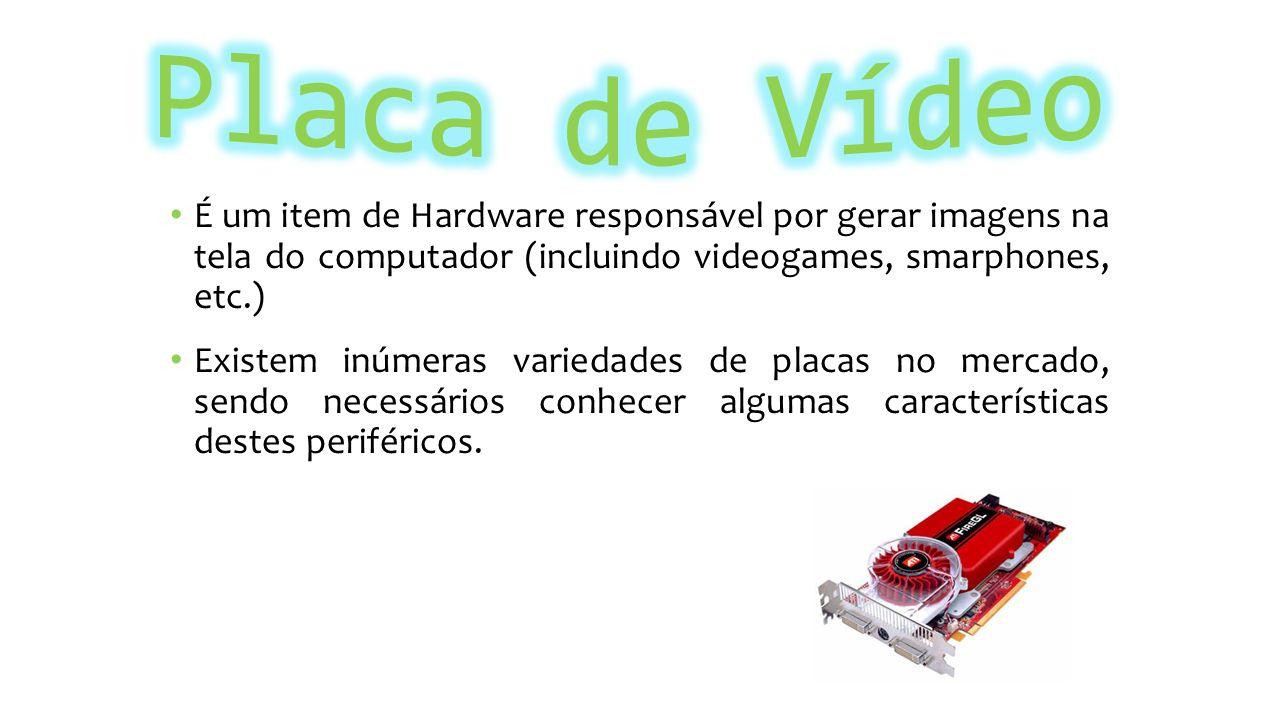 Placa de Vídeo É um item de Hardware responsável por gerar imagens na tela do computador (incluindo videogames, smarphones, etc.)