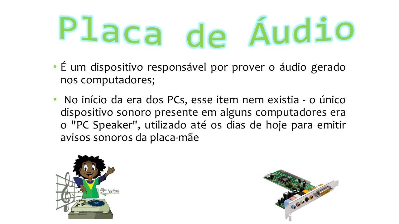 Placa de Áudio É um dispositivo responsável por prover o áudio gerado nos computadores;