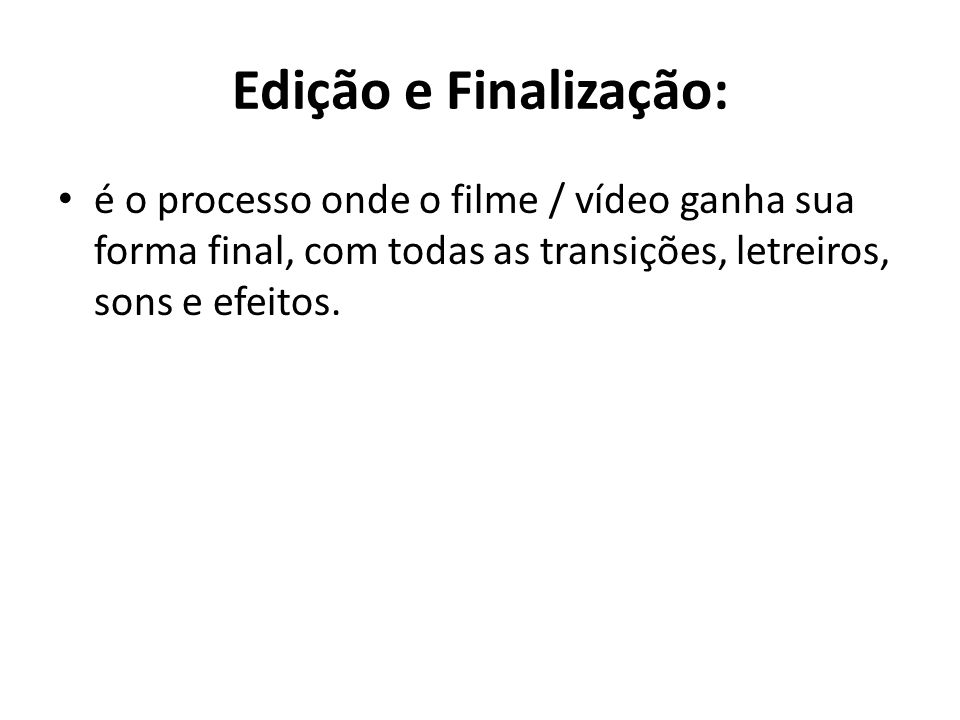 Edição e Finalização:é o processo onde o filme / vídeo ganha sua forma final, com todas as transições, letreiros, sons e efeitos.