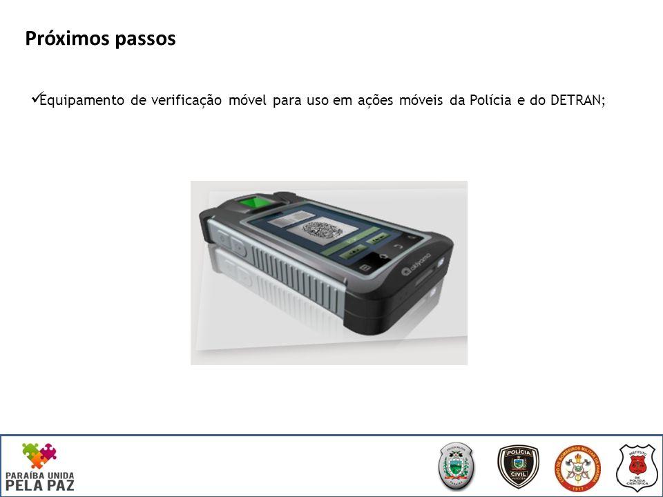 Próximos passos Equipamento de verificação móvel para uso em ações móveis da Polícia e do DETRAN;