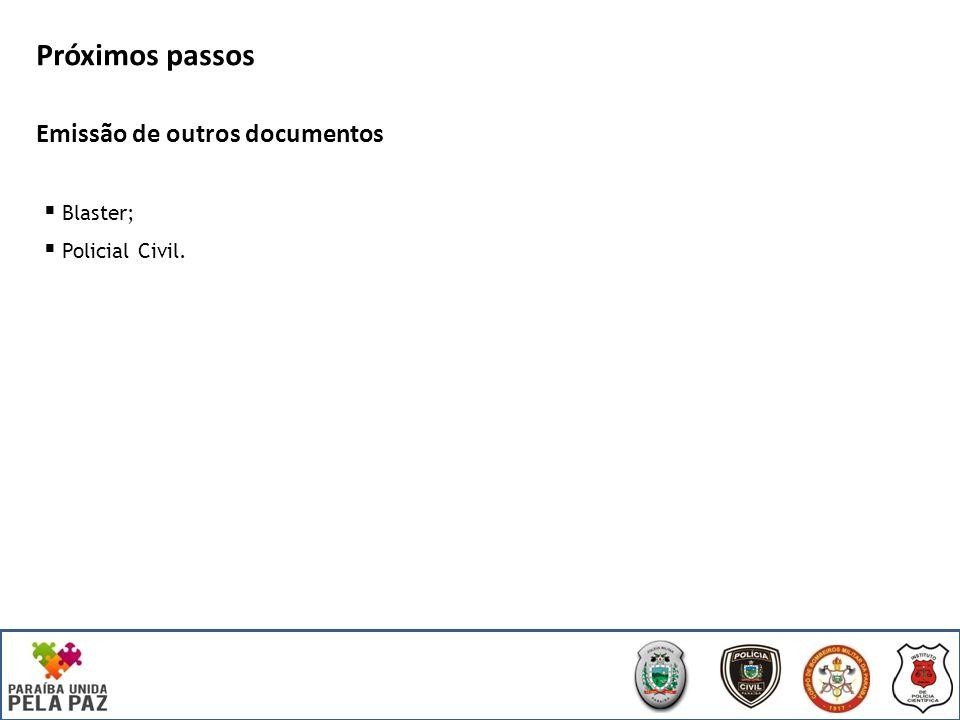 Próximos passos Emissão de outros documentos Blaster; Policial Civil.