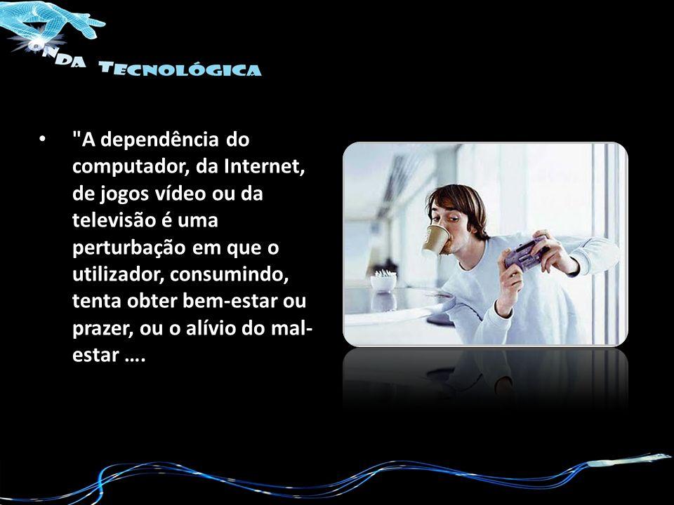 A dependência do computador, da Internet, de jogos vídeo ou da televisão é uma perturbação em que o utilizador, consumindo, tenta obter bem-estar ou prazer, ou o alívio do mal-estar ….