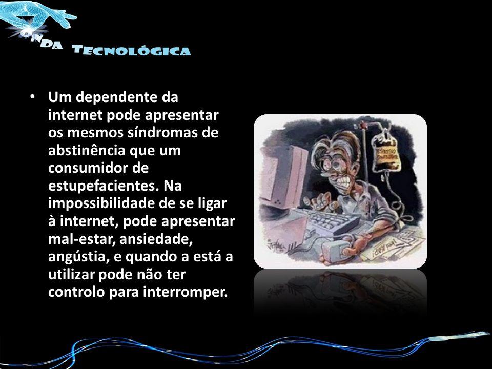Um dependente da internet pode apresentar os mesmos síndromas de abstinência que um consumidor de estupefacientes.