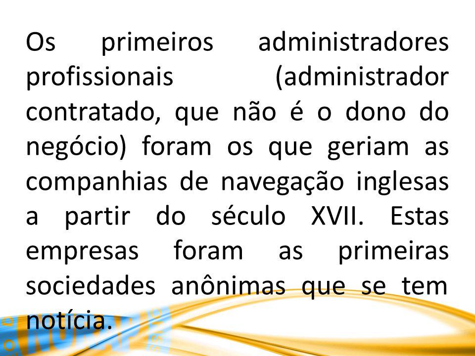 Os primeiros administradores profissionais (administrador contratado, que não é o dono do negócio) foram os que geriam as companhias de navegação inglesas a partir do século XVII.
