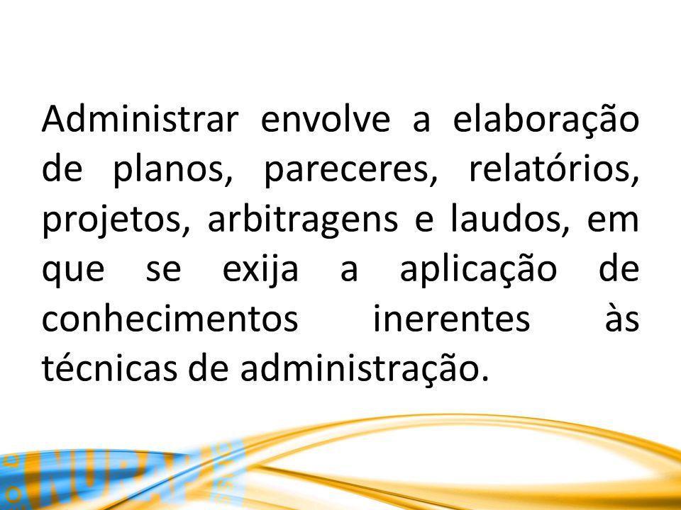 Administrar envolve a elaboração de planos, pareceres, relatórios, projetos, arbitragens e laudos, em que se exija a aplicação de conhecimentos inerentes às técnicas de administração.