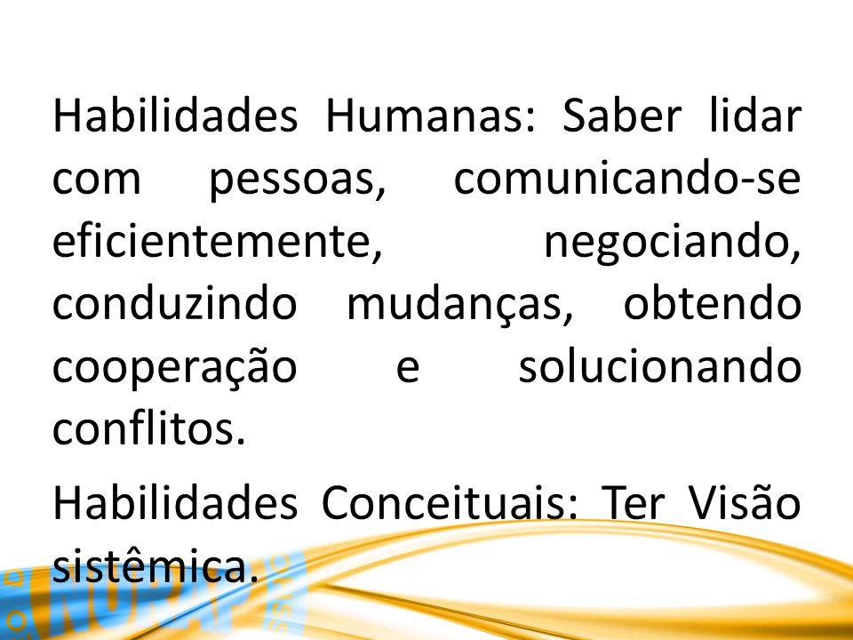 Habilidades Humanas: Saber lidar com pessoas, comunicando-se eficientemente, negociando, conduzindo mudanças, obtendo cooperação e solucionando conflitos.