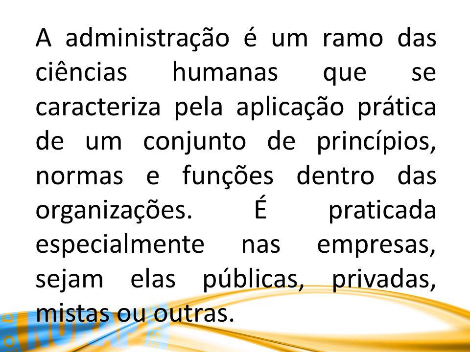 A administração é um ramo das ciências humanas que se caracteriza pela aplicação prática de um conjunto de princípios, normas e funções dentro das organizações.
