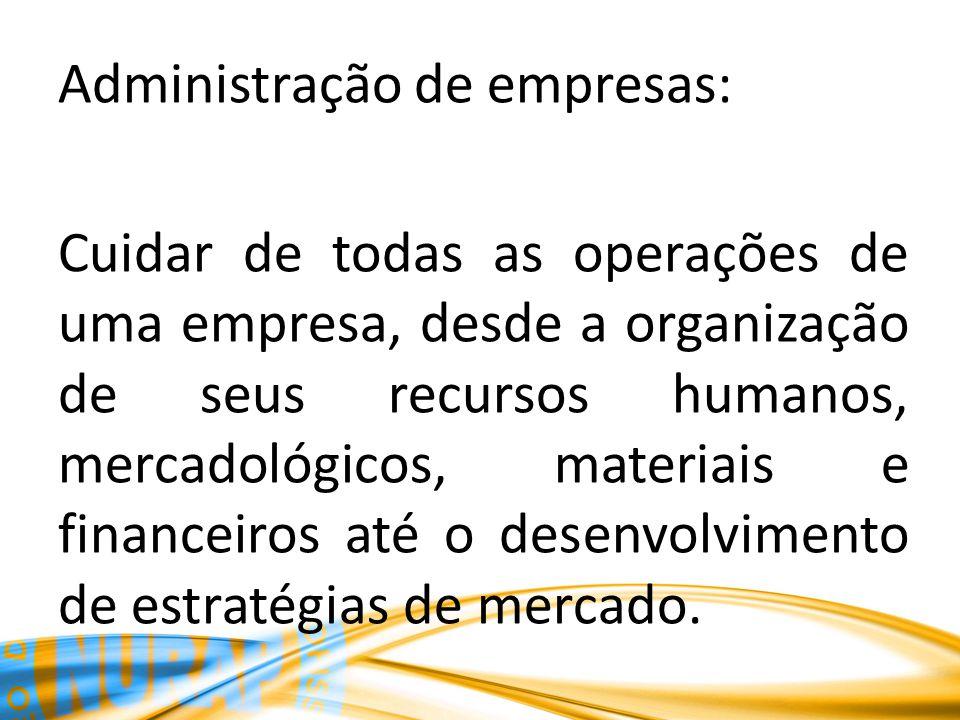 Administração de empresas: Cuidar de todas as operações de uma empresa, desde a organização de seus recursos humanos, mercadológicos, materiais e financeiros até o desenvolvimento de estratégias de mercado.