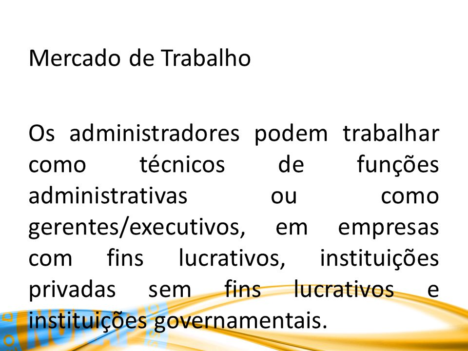 Mercado de Trabalho Os administradores podem trabalhar como técnicos de funções administrativas ou como gerentes/executivos, em empresas com fins lucrativos, instituições privadas sem fins lucrativos e instituições governamentais.