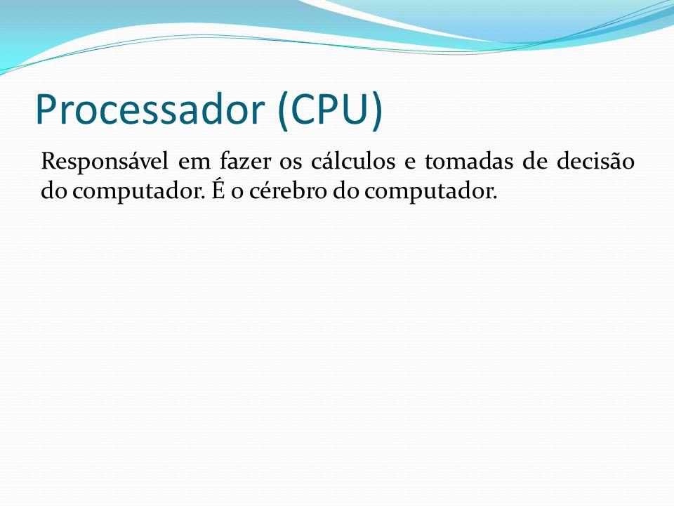 Processador (CPU) Responsável em fazer os cálculos e tomadas de decisão do computador.