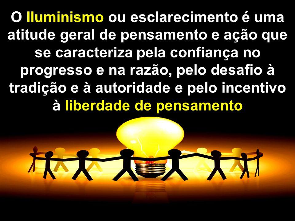 O Iluminismo ou esclarecimento é uma atitude geral de pensamento e ação que se caracteriza pela confiança no progresso e na razão, pelo desafio à tradição e à autoridade e pelo incentivo à liberdade de pensamento