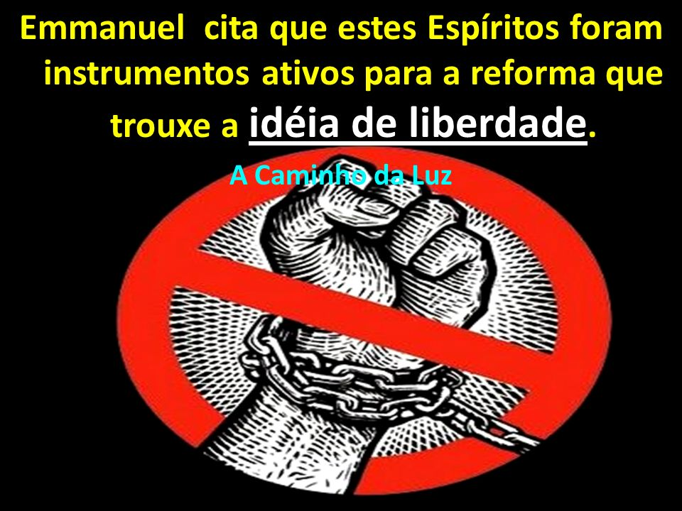 Emmanuel cita que estes Espíritos foram instrumentos ativos para a reforma que trouxe a idéia de liberdade.